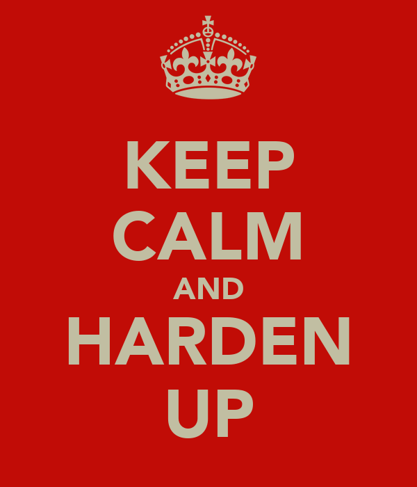 KEEP CALM AND HARDEN UP