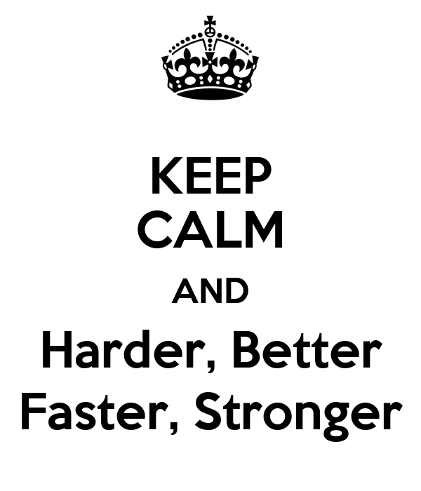 KEEP CALM AND Harder, Better Faster, Stronger