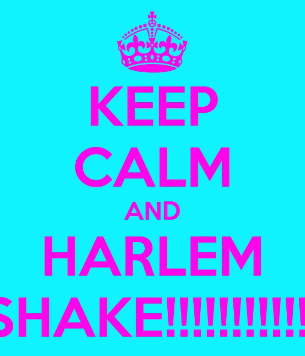KEEP CALM AND HARLEM SHAKE!!!!!!!!!!!!