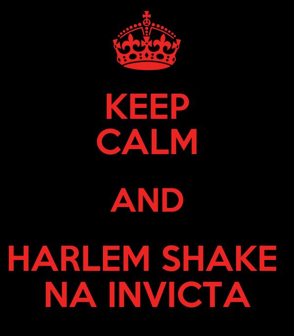KEEP CALM AND HARLEM SHAKE  NA INVICTA