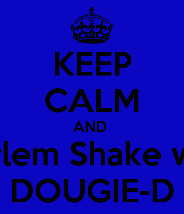 KEEP CALM AND  Harlem Shake with DOUGIE-D