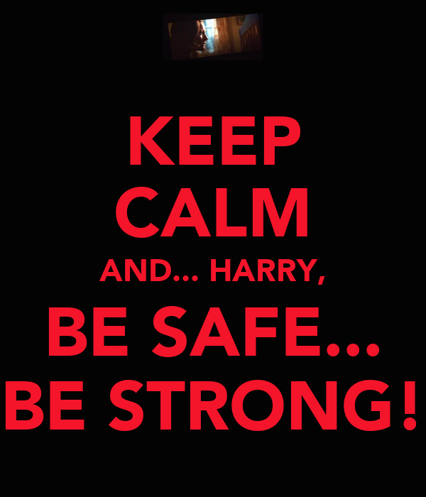 KEEP CALM AND... HARRY, BE SAFE... BE STRONG!