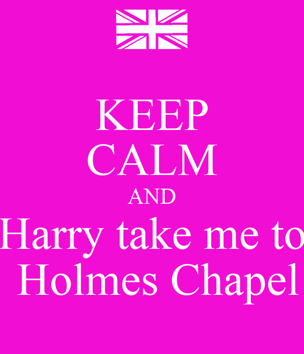 KEEP CALM AND Harry take me to  Holmes Chapel