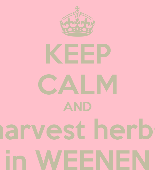 KEEP CALM AND harvest herbs in WEENEN