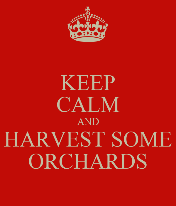 KEEP CALM AND HARVEST SOME ORCHARDS