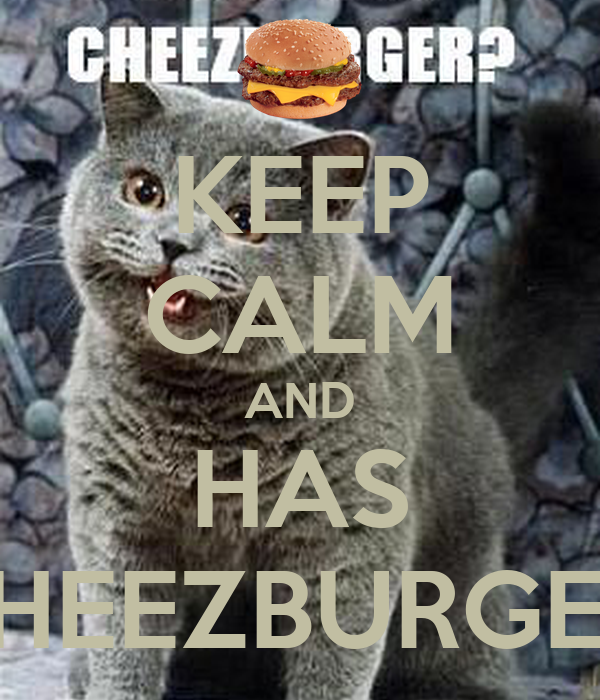 KEEP CALM AND HAS CHEEZBURGER!