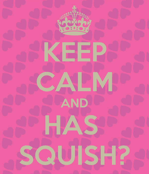 KEEP CALM AND HAS  SQUISH?