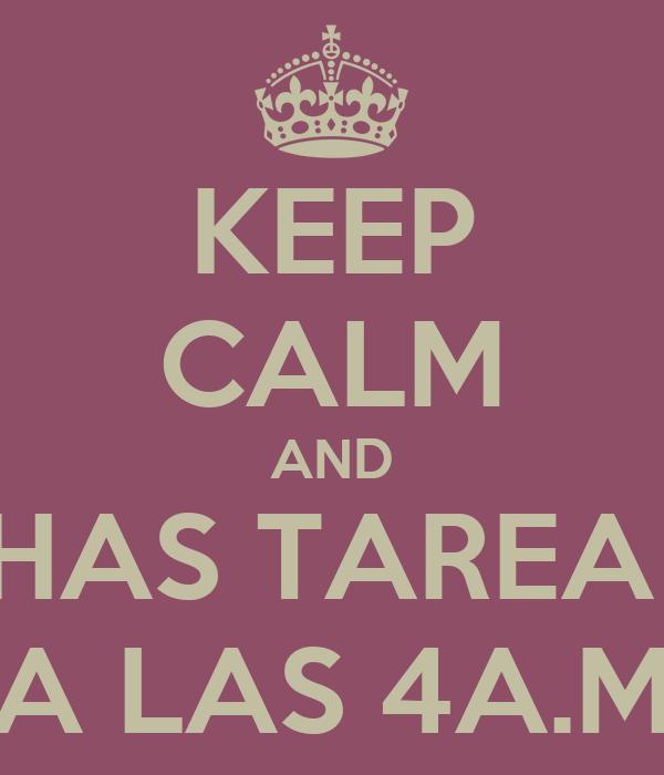 KEEP CALM AND HAS TAREA  A LAS 4A.M