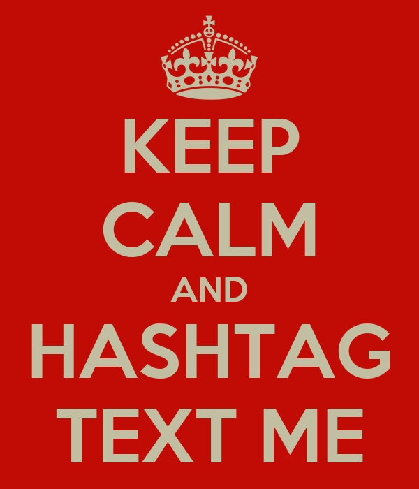 KEEP CALM AND HASHTAG TEXT ME