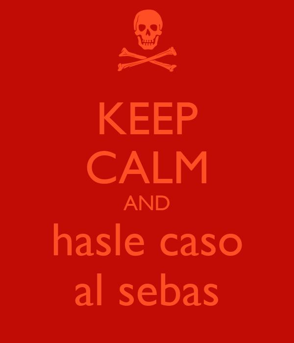 KEEP CALM AND hasle caso al sebas
