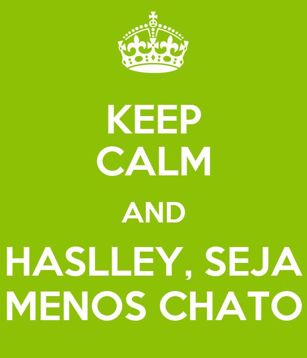 KEEP CALM AND HASLLEY, SEJA MENOS CHATO