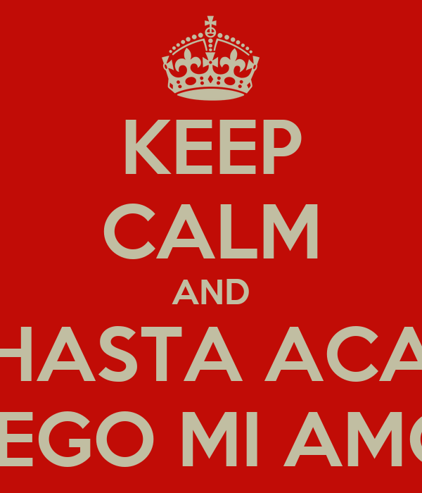 KEEP CALM AND HASTA ACA LLEGO MI AMOR