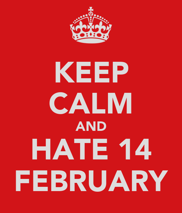 KEEP CALM AND HATE 14 FEBRUARY