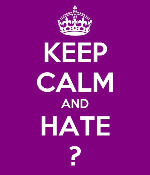 KEEP CALM AND HATE ?