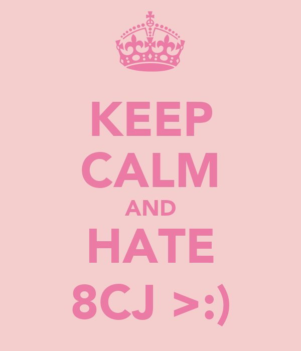 KEEP CALM AND HATE 8CJ >:)