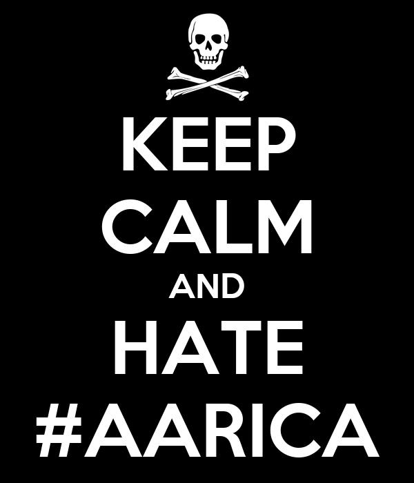 KEEP CALM AND HATE #AARICA