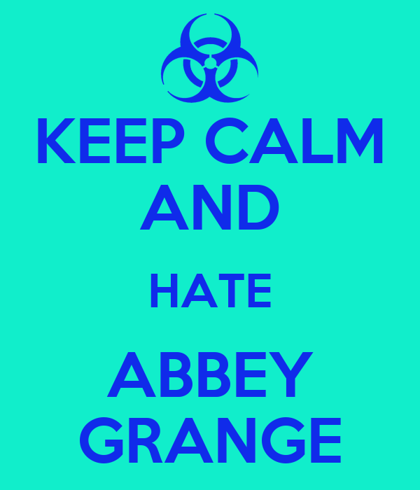 KEEP CALM AND HATE ABBEY GRANGE