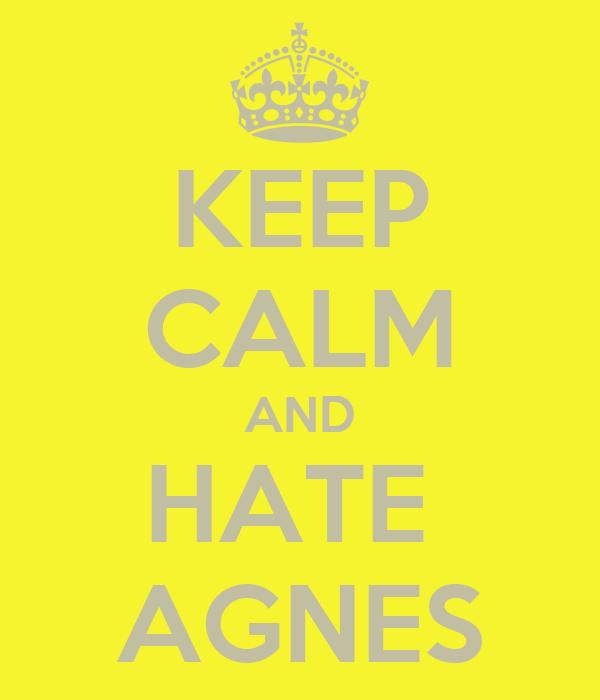 KEEP CALM AND HATE  AGNES