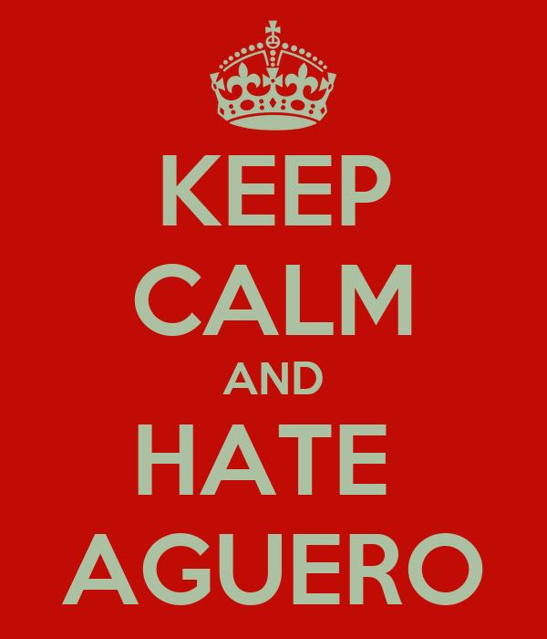 KEEP CALM AND HATE  AGUERO