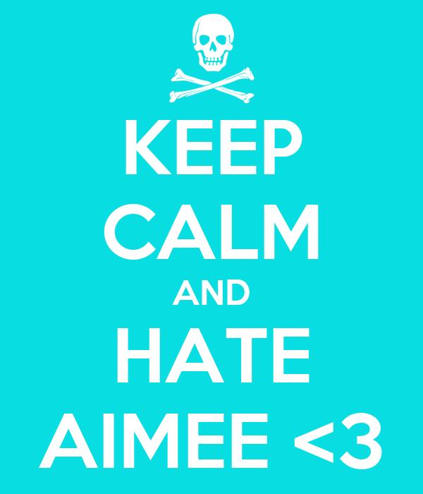 KEEP CALM AND HATE AIMEE <3