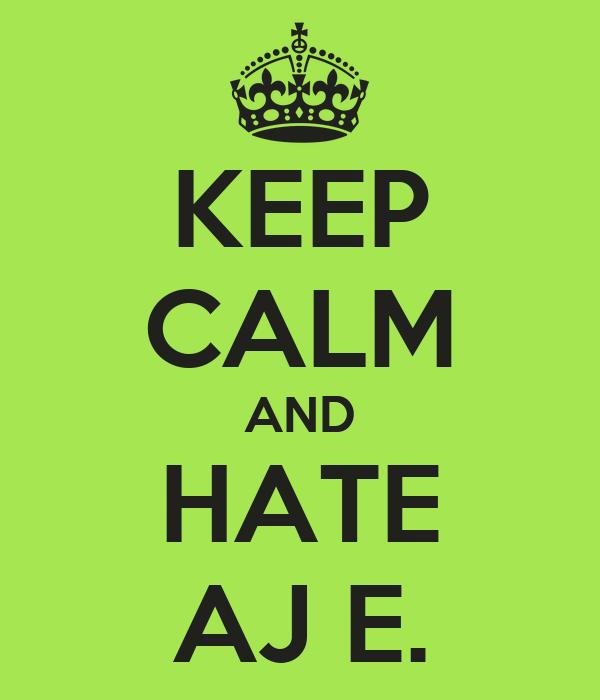 KEEP CALM AND HATE AJ E.