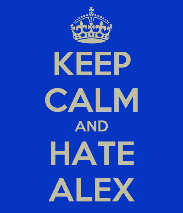 KEEP CALM AND HATE ALEX