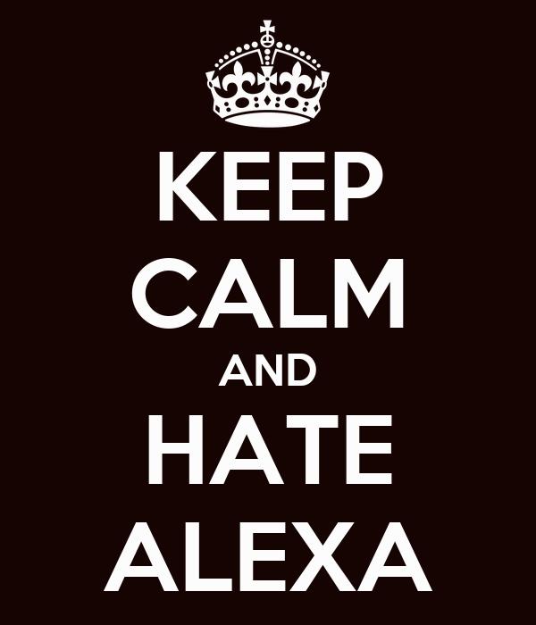 KEEP CALM AND HATE ALEXA