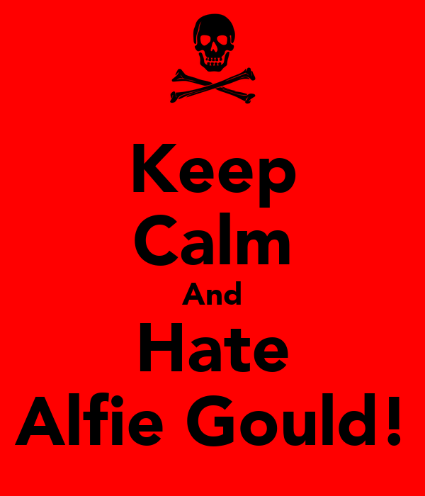 Keep Calm And Hate Alfie Gould!