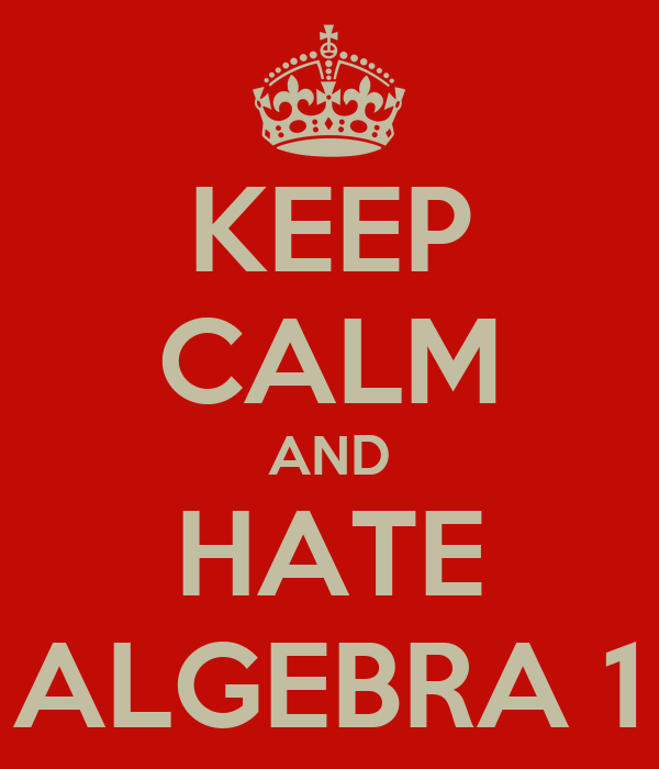 KEEP CALM AND HATE ALGEBRA 1