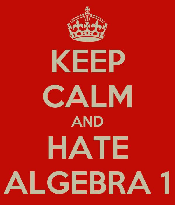 KEEP CALM AND HATE ALGEBRA 1