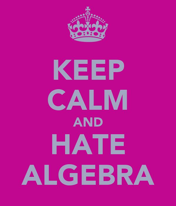 KEEP CALM AND HATE ALGEBRA