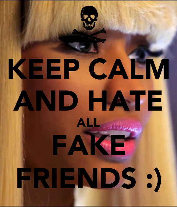 KEEP CALM AND HATE ALL FAKE FRIENDS :)