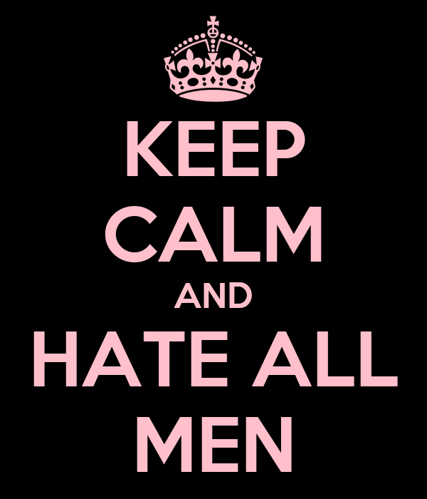 KEEP CALM AND HATE ALL MEN