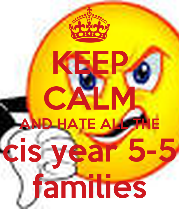 KEEP  CALM AND HATE ALL THE cis year 5-5 families