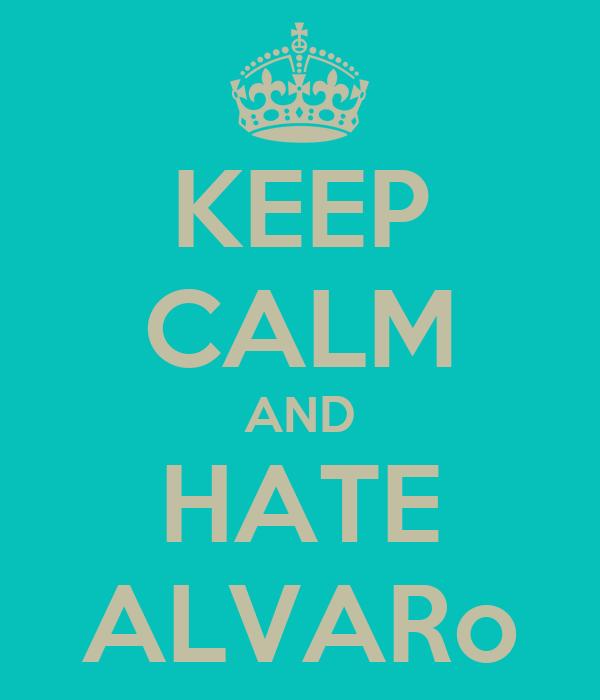 KEEP CALM AND HATE ALVARo