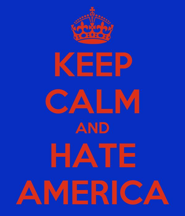 KEEP CALM AND HATE AMERICA