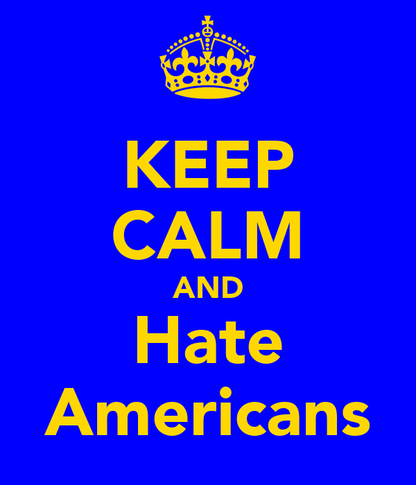 KEEP CALM AND Hate Americans