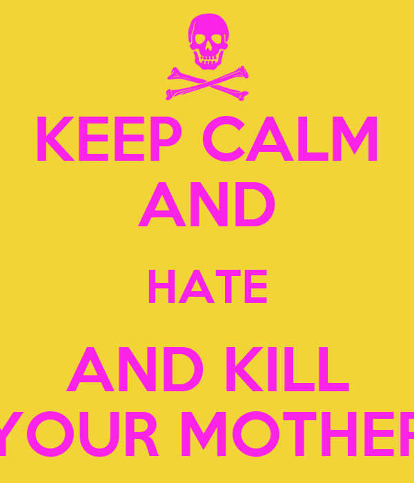 KEEP CALM AND HATE AND KILL YOUR MOTHER