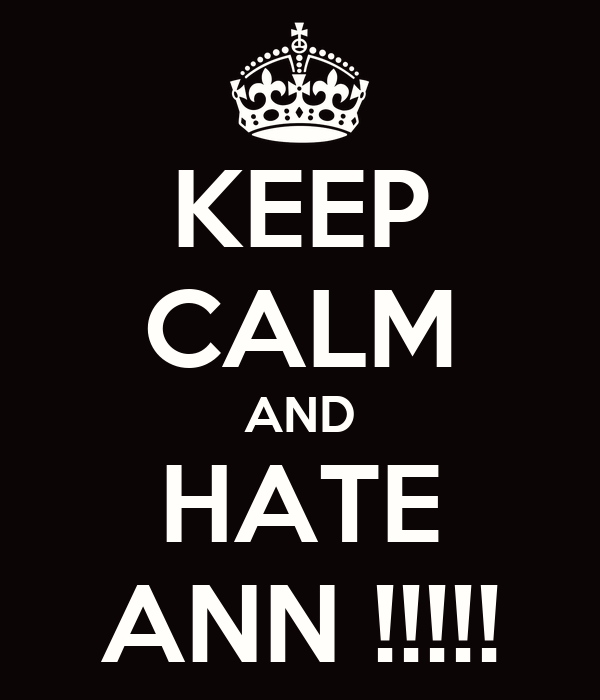 KEEP CALM AND HATE ANN !!!!!
