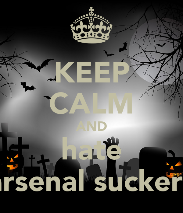 KEEP CALM AND hate arsenal suckers