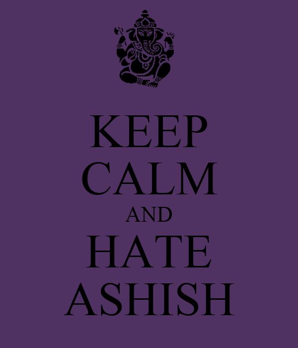 KEEP CALM AND HATE ASHISH