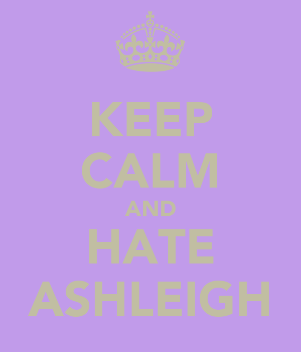KEEP CALM AND HATE ASHLEIGH