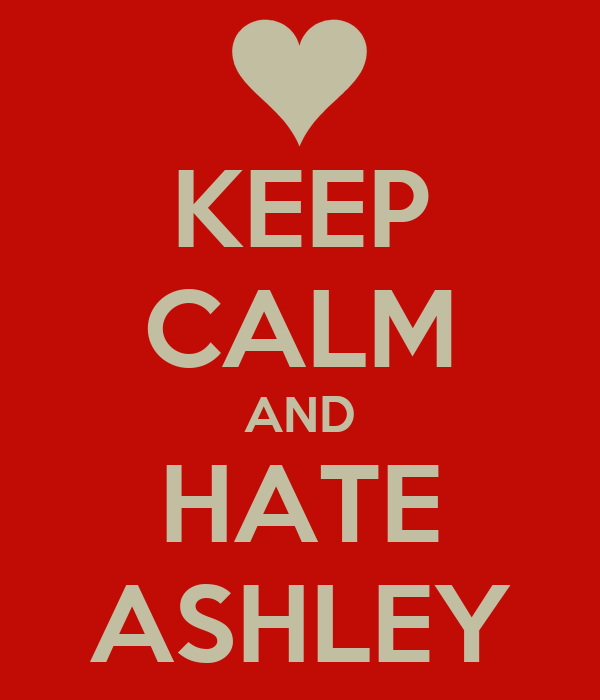 KEEP CALM AND HATE ASHLEY
