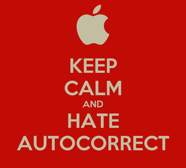 KEEP CALM AND HATE AUTOCORRECT