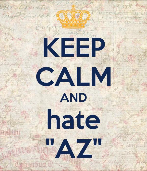 "KEEP CALM AND hate ""AZ"""