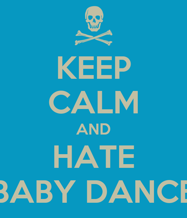 KEEP CALM AND HATE BABY DANCE