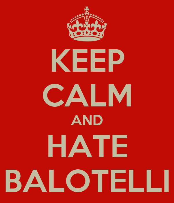 KEEP CALM AND HATE BALOTELLI