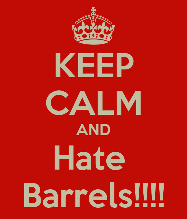 KEEP CALM AND Hate  Barrels!!!!