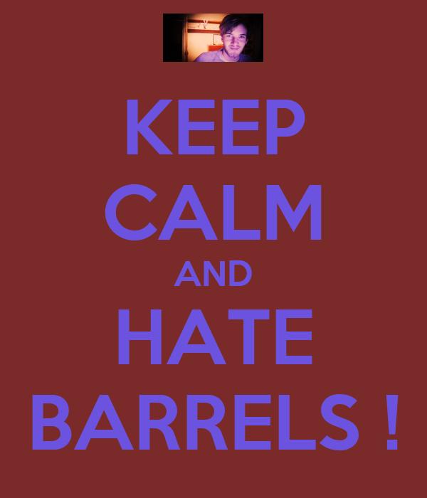 KEEP CALM AND HATE BARRELS !