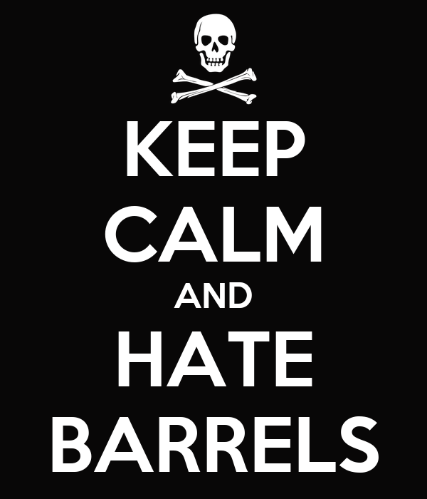 KEEP CALM AND HATE BARRELS